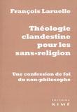François Laruelle - Théologie clandestine pour les sans-religion - Une confession de foi du non-philosophe.