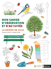 François Lasserre et Isabelle Simler - La nature en ville - Mon cahier d'observation et d'activités.