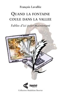 François Lavallée - Madeleine Bouvier  : Quand la fontaine coule dans la vallée - Fables d'ici pour maintenant.
