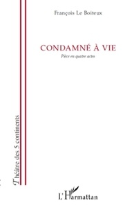 François Le Boiteux - Condamné à vie - Pièce en quatre actes.