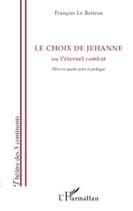 François Le Boiteux - Le choix de Jehanne ou L'éternel combat - Pièce en quatre actes et prologue.
