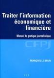 François Le Brun - Traiter l'information économique et financière - Manuel de pratique journalistique.