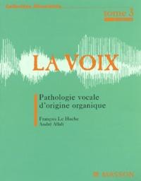 François Le Huche et André Allali - La voix - Tome 3, Pathologie vocale d'origine organique.