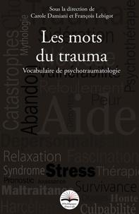 François Lebigot et Carole Damiani - Les mots du trauma - Vocabulaire de psychotraumatologie.