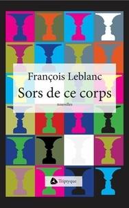 François Leblanc - Sors de ce corps.