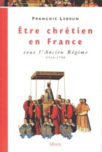 Être chrétien en France Tome 2 - Être chrétien en France sous lAncien Régime, 1516-1790.pdf
