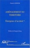 François Lefebvre - Aménagement du territoire - Emergence d'un droit ?.