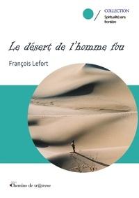 François Lefort - Le desert de l'homme fou.