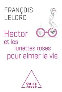 François Lelord - Hector et les lunettes roses pour aimer la vie.