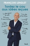 François Lenglet - Tordez le cou aux idées reçues.