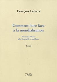 François Leroux - Comment faire face à la mondialisation - Pour une France plus équitable et solidaire.