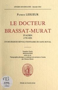 François-Louis Brassat-Murat et Patrice Lesueur - Le Docteur Brassat-Murat d'Aubin (1750-1829), un bourgeois révolutionnaire de sang royal (1). Biographie - Suivi de Topographie physique et médicale du territoire d'Aubin.