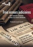 François-Louis Coste - Trois erreurs judiciaires - Deux innocents condamnés, un crime et sa victime abandonnés.