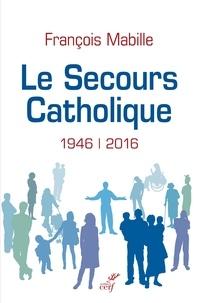 François Mabille et François Mabille - Le Secours catholique - 1946-2016.
