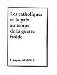 François Mabille - Les catholiques et la paix au temps de la guerre froide - Le mouvement catholique international pour la paix Pax Christi.