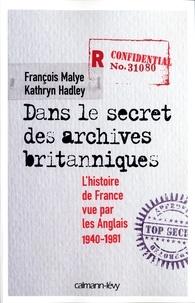 François Malye et Kathryn Hadley - Dans le secret des archives britanniques - L'Histoire de France vue par les Anglais 1940-1981.