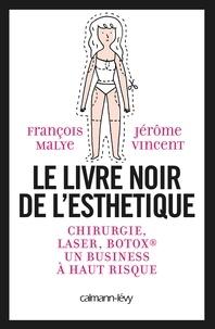 François Malye et Jérôme Vincent - Le livre noir de l'esthétique - Chirurgie, laser, Botox, un business à haut risque.