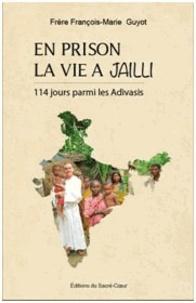 François-Marie Guyot - En prison la vie a jailli - 114 jours de ministère en prison parmi les Adivasis.