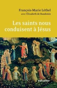 François-Marie Léthel et Elisabeth de Baudoüin - Les saints nous conduisent à Jésus - Entretien sur la vie chrétienne.