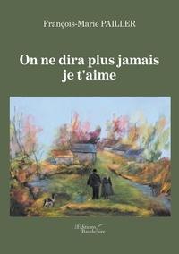 François-Marie Pailler - On ne dira plus jamais je t'aime.