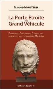 François-Marie Périer - La porte étroite et le Grand Véhicule - Des premiers chrétiens aux Bodhisattvas : révélations sur les origines du Mahâyâna.