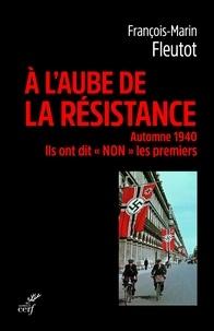 """François-Marin Fleutot - A l'aube de la résistance - Ils ont dit """"Non"""" les premiers."""