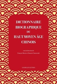 Dictionnaire biographique du Haut Moyen Age chinois- Culture, politique et religion de la fin des Han à la veille des Tang (IIIe-VIe siècles) - François Martin |