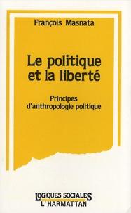 François Masnata - La politique et la liberté - Principes d'anthropologie politique.