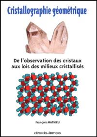 François Mathieu - Cristallographie géométrique - De l'observation des cristaux aux lois des milieux cristallisés.