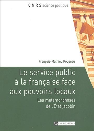 François-Mathieu Poupeau - Le service public à la française face aux pouvoirs locaux - Les métamorphoses de l'Etat jacobin.