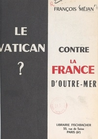 François Méjan et Bernard Lavergne - Le Vatican contre la France d'outre-mer ?.
