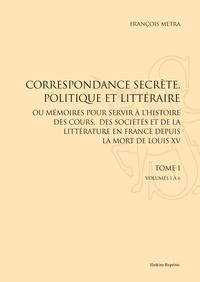 François Metra - Correspondance secrète, politique et littéraire - Ou mémoires pour servir à l'histoire des cours, des sociétés et de la littérature en France, depuis la mort de Louis XV.