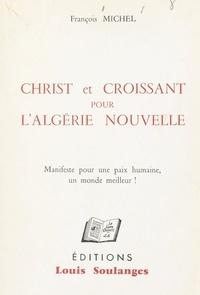 François Michel - Christ et Croissant pour l'Algérie nouvelle - Manifeste pour une paix humaine, un monde meilleur !.