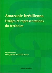 François-Michel Le Tourneau - Amazonie brésilienne - Usages et représentations du territoire.