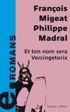 François Migeat et Philippe Madral - Et ton nom sera Vercingétorix.