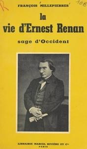 François Millepierres - La vie d'Ernest Renan - Sage d'Occident.