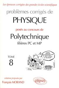 Problèmes corrigés de physique posés au concours de Polytechnique filières PC et MP. Tome 8 - François Morand |