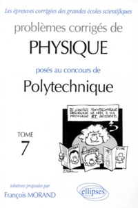 PROBLEMES CORRIGES DE PHYSIQUE POSES AU CONCOURS DE POLYTECHNIQUE. Tome 7 - François Morand |