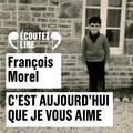 François Morel - C'est aujourd'hui que je vous aime.