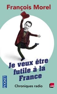 François Morel - Je veux être futile à la France - Chroniques.