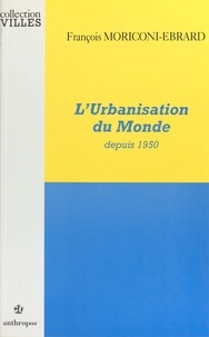 François Moriconi-Ebrard - L'urbanisation du monde depuis 1950.