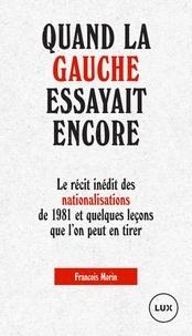 Quand la gauche essayait encore- Le récit des nationalisations de 1981 et quelques leçons que l'on peut en tirer - François Morin |