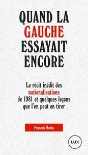 François Morin - Quand la gauche essayait encore - Le récit inédit des nationalisations de 1981 et quelques leçons que l'on peut en tirer.