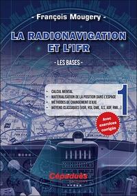 La Radionavigation et l'IFR - Les bases- Tome 1, Calcul mental, matérialisation de la position dans l'espace, méthodes de changement d'axe, moyens classiques (VOR, HSI, DME, ILS, ADF, RMI...) - François Mougery |