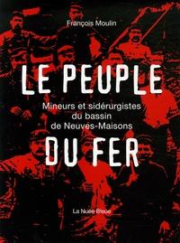 François Moulin - Le Peuple du Fer - Mineurs et sidérurgistes du bassin de Neuves-Maisons.