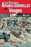 François Moulin - Les grandes affaires criminelles des Vosges.