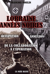 Lorraine, années noires- De la collaboration à l'épuration - François Moulin |