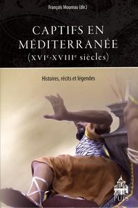 François Moureau et Frans Ciappara - Captifs en Méditerranée (XVIe-XVIIIe siècles) - Histoires, récits et légendes.