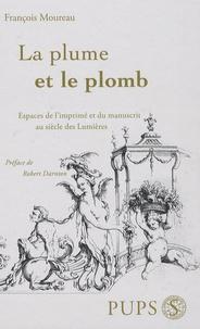 François Moureau - La plume et le plomb - Espace de l'imprimé et du manuscrit au siècle des Lumières.