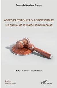 François Narcisse Djame - Aspects éthiques du droit public - Un aperçu de la réalité camerounaise.